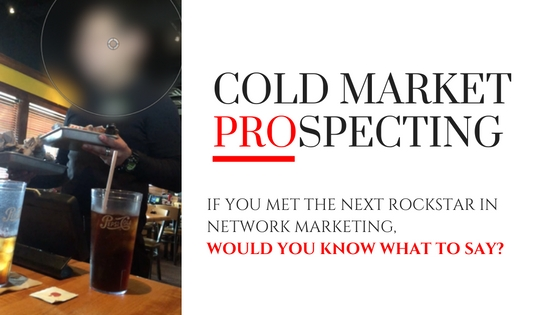 Cold Market Prospecting: If You Met the Next Rock star in Network Marketing, Would You Know What to Say?