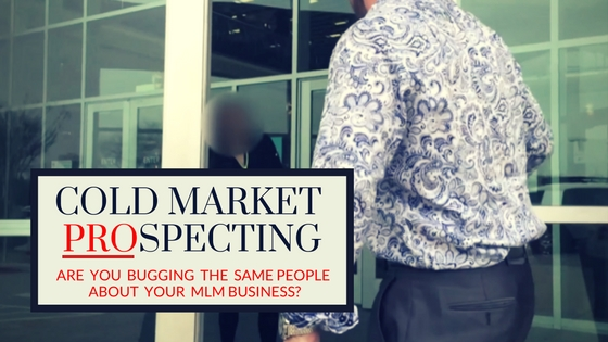 Cold Market Prospecting: Are You Bugging The Same People About Your MLM Business?
