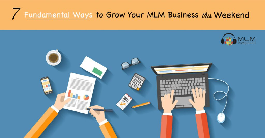 7 Fundamental Ways to Grow Your MLM Business This Weekend