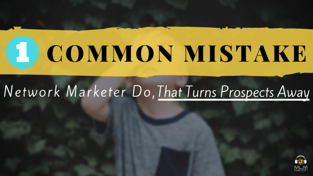 1 Common Mistake Network Marketers Do, That Turns Prospects Away