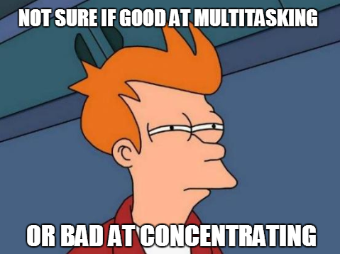 Good at Multi-Tasking or Bad at Concentrating?