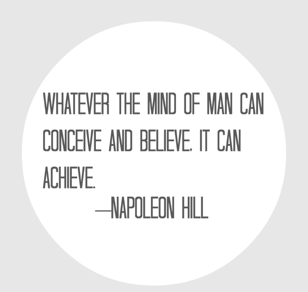 Whatever the mind of man can conceive and believe, it can achieve. -Napoleon Hill