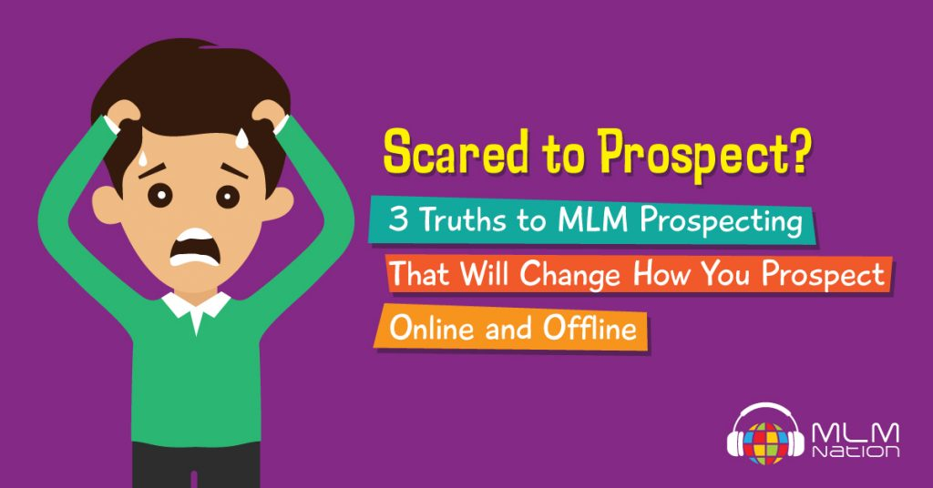 Scared to Prospect? 3 Truths to MLM Prospecting That Will Change How You Prospect Online and Offline