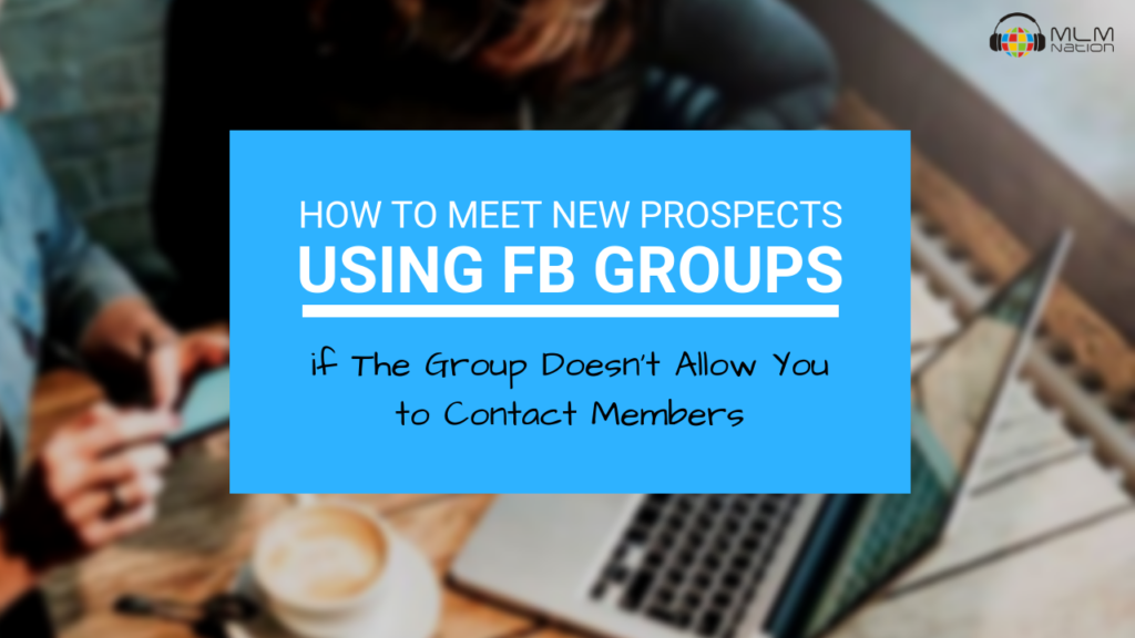 How to Meet New Prospects Using Facebook Groups if the Group Doesn't Allow You to Contact Members